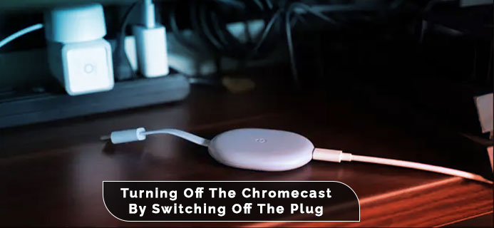 Turning Off The Chromecast By Switching Off The Plug