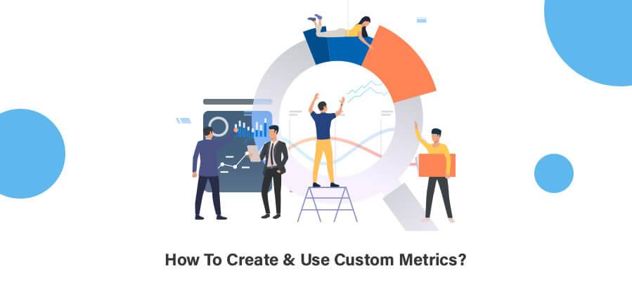 How To Create & Use Custom Metrics?