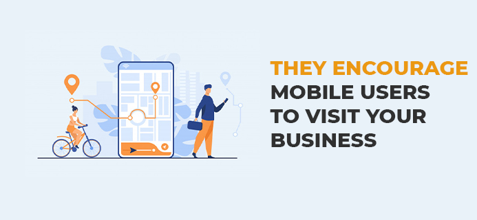 They Encourage Mobile Users To Visit Your Business