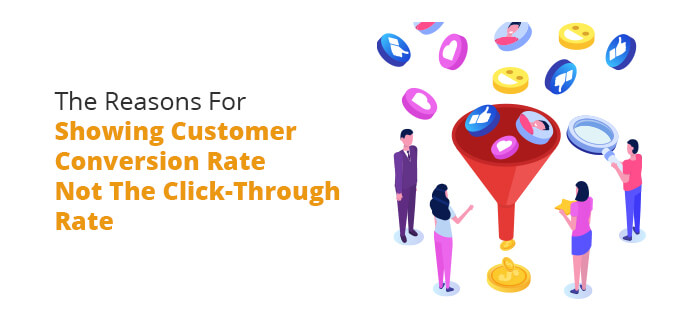 The Reasons For Showing Customer Conversion Rate Not The Click-Through Rate