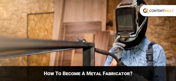 How To Become A Metal Fabricator