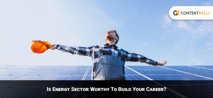 Is Energy Sector Worthy To Build Your Career