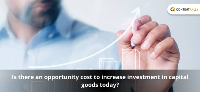 Is There An Opportunity Cost To Increase Investment In Capital Goods Today